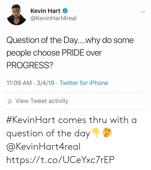 Iphone, Kevin Hart, and Twitter: Kevin Hart  @KevinHart4real  Question of the Day....why do some  people choose PRIDE over  PROGRESS?  11:09 AM 3/4/19 Twitter for iPhone  ll View Tweet activity #KevinHart comes thru with a question of the day👇🤔 @KevinHart4real https://t.co/UCeYxc7rEP