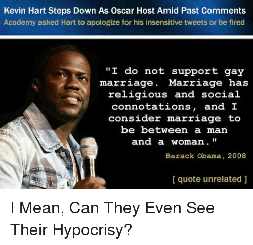 """Kevin Hart, Marriage, and Obama: Kevin Hart Steps Down As Oscar Host Amid Past Comments  Academy asked Hart to apologize for his insensitive tweets or be fired  """"I do not support gay  marriage. Marriage has  religious and socia.l  connotations, and I  consider marriage teo  be between a man  and a woman  Barack Obama, 2008  I quote unrelated ]"""