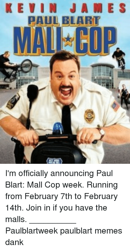 Kevin James, Memes, and Paul Blart: Mall Cop: KEVIN JAME S  PAUL BLART  MALI I'm officially announcing Paul Blart: Mall Cop week. Running from February 7th to February 14th. Join in if you have the malls. __________ Paulblartweek paulblart memes dank