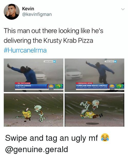 Drake, Memes, and News: Kevin  @kevinfigman  This man out there looking like he's  delivering the Krusty Krab Pizza  #Hurrcanelma  ON THE PHONE  JUSTON DRAKE  BREAKING NEWS  HURRICANE IRMA MAKES LANDFALL  RAIN&TORNADOES Swipe and tag an ugly mf 😂 @genuine.gerald