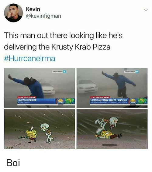 Drake, Memes, and News: Kevin  @kevinfigman  This man out there looking like he's  delivering the Krusty Krab Pizza  #Hurrcanelrma  ON THE PHONE  BREAKING NEWS  JUSTON DRAKE  STORM CHASER  HURRICANE IRMA MAKES LANDFALL  SLASH FLOROA TODAY Boi