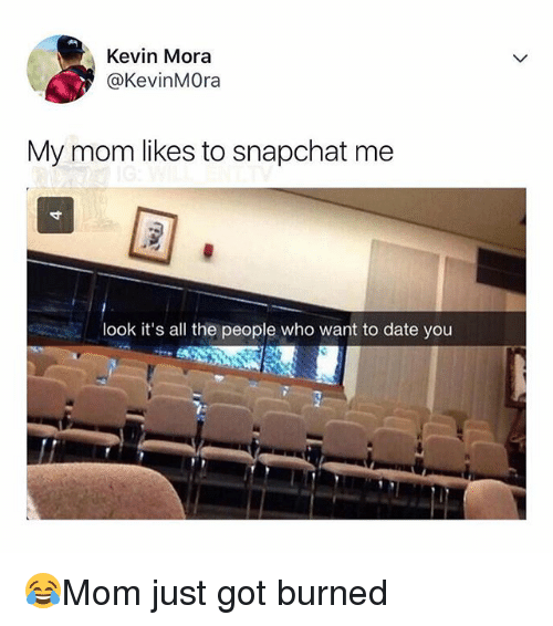 Memes, Snapchat, and Date: Kevin Mora  @KevinMOra  My mom likes to snapchat me  look it's all the people who want to date you 😂Mom just got burned
