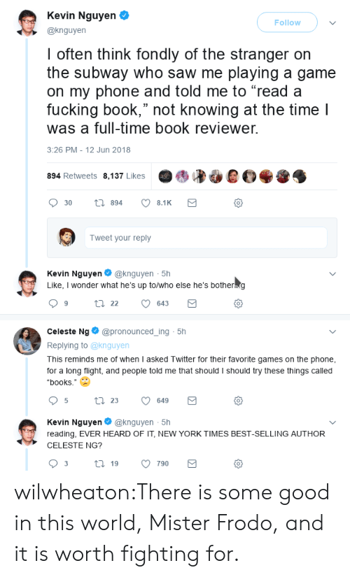 """Books, New York, and Phone: Kevin Nguyen  @knguyen  Follow  I often think fondly of the stranger orn  the subway who saw me playing a game  on my phone and told me to """"read a  fucking book,"""" not knowing at the time l  was a full-time book reviewer.  3:26 PM - 12 Jun 2018  894 Retweets 8,137 Likes  0  Tweet your reply  Kevin Nguyen@knguyen 5h  Like, I wonder what he's up to/who else he's botherng  0  Celeste Ng@pronounced_ing 5h  Replying to @knguyen  This reminds me of when I asked Twitter for their favorite games on the phone  for a long flight, and people told me that should I should try these things called  """"books.""""  0  Kevin Nguyen@knguyen 5h  reading, EVER HEARD OF IT, NEW YORK TIMES BEST-SELLING AUTHOR  CELESTE NG?  0 wilwheaton:There is some good in this world, Mister Frodo, and it is worth fighting for."""