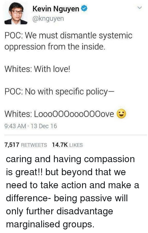 Love, Memes, and Compassion: Kevin Nguyen  @knguyen  POC: We must dismantle systemic  oppression from the inside.  Whites: With love!  POC: No with specific policy  Whites: Loo0000ooo00Oove  9:43 AM. 13 Dec 16  7,517 RETWEETS 14.7K LIKES caring and having compassion is great!! but beyond that we need to take action and make a difference- being passive will only further disadvantage marginalised groups.