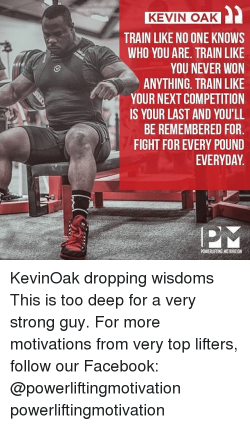 Facebook, Memes, and Train: KEVIN OAK  TRAIN LIKE NO ONE KNOWS  WHO YOU ARE. TRAIN LIKE  YOU NEVER WON  ANYTHING, TRAIN LIKE  YOUR NEXT COMPETITION  IS YOUR LAST AND YOU'LL  BE REMEMBERED FOR  FIGHT FOR EVERY POUND  EVERYDAY.  POWERLIFTING NOTIVATION KevinOak dropping wisdoms This is too deep for a very strong guy. For more motivations from very top lifters, follow our Facebook: @powerliftingmotivation powerliftingmotivation