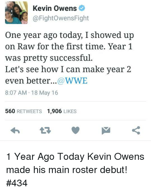 Ups, World Wrestling Entertainment, and Maine: Kevin Owens  @FightowensFight  One year ago today, I showed up  on Raw for the first time. Year 1  was pretty successful.  Let's see how I can make year 2  even better...  WWE  8:07 AM 18 May 16  560  RETWEETS 1.906  LIKES 1 Year Ago Today Kevin Owens made his main roster debut!  #434