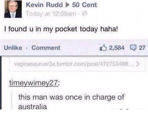 50 Cent, Australia, and Today: Kevin Rudd  50 Cent  oday at 12:06am .  I found u in my pocket today haha!  Unlike Comment  2,584 27  vaginasauruisr3x.tumbir.com/post/472753498.. >  timeywimey27;  this man was once in charge of  australia