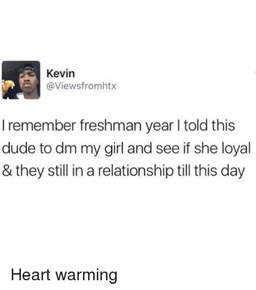 Dude, Memes, and Girl: Kevin  @Viewsfromhtx  I remember freshman year I told this  dude to dm my girl and see if she loyal  & they still in a relationship till this day Heart warming