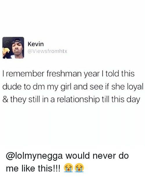 Dude, Memes, and Girl: Kevin  @Viewsfromhtx  I remember freshman year I told this  dude to dm my girl and see if she loyal  & they still in a relationship till this day @lolmynegga would never do me like this!!! 😭😭