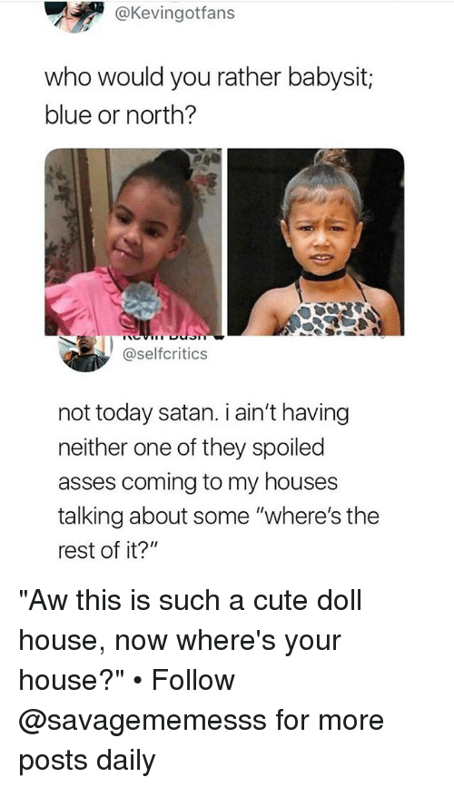 """Cute, Memes, and Would You Rather: @Kevingotfans  who would you rather babysit;  blue or north?  @selfcritics  not today satan. i ain't having  neither one of they spoiled  asses coming to my houses  talking about some """"where's the  rest of it?"""" """"Aw this is such a cute doll house, now where's your house?"""" • Follow @savagememesss for more posts daily"""