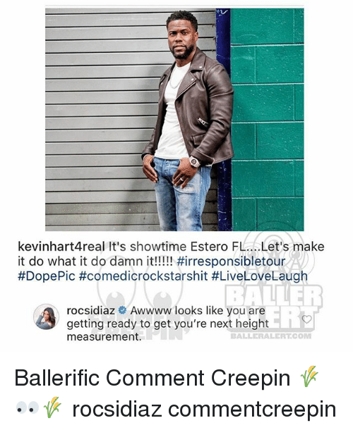 Memes, Showtime, and 🤖: kevinhart4real It's showtime Estero FL...Let's make  #DopePic #comedicrockstarshit #LiveLoveLaugh  rocsidiaz Awwww looks like you are  getting ready to get you're next height  measurement.  BALLER  ER  to  BALLERALERT.COM Ballerific Comment Creepin 🌾👀🌾 rocsidiaz commentcreepin