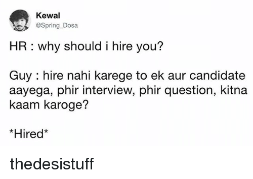 Memes, Spring, and 🤖: Kewal  @Spring-Dosa  HR: why should i hire you?  Guy : hire nahi karege to ek aur candidate  aayega, phir interview, phir question, kitna  kaam karoge?  *Hired thedesistuff