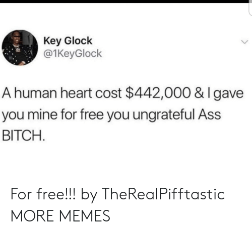 Ass, Bitch, and Dank: Key Glock  @1KeyGlock  A human heart cost $442,000 & I gave  you mine for free you ungrateful Ass  BITCH For free!!! by TheRealPifftastic MORE MEMES