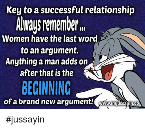 """Dank, Last Words, and Success: Key to a successful relationship  ALways Mmember"""".  Women have the last word  to an argument.  Anything a man adds on  after that is the  BEGINNING  of a brand new argument!  WUww.lmjussayin.co #jussayin"""