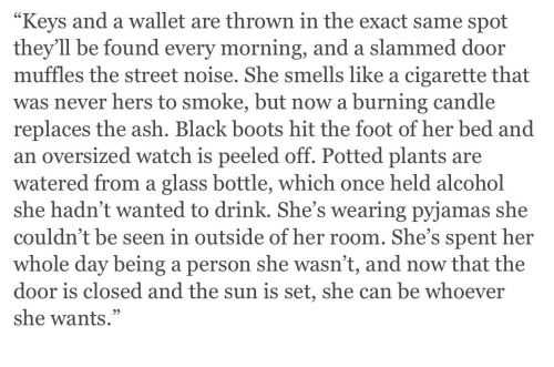 Ash, Alcohol, and Black: Keys and a wallet are thrown in the exact same spot  they'll be found every morning, and a slammed door  muffles the street noise. She smells like a cigarette that  was never hers to smoke, but now a burning candle  replaces the ash. Black boots hit the foot of her bed and  an oversized watch is peeled off. Potted plants are  watered from a glass bottle, which once held alcohol  she hadn't wanted to drink. She's wearing pyjamas she  couldn't be seen in outside of her room. She's spent her  whole day being a person she wasn't, and now that the  door is closed and the sun is set, she can be whoever  she wants.""