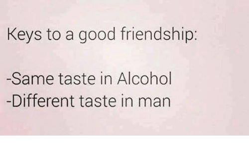 Relationships, Alcohol, and Good: Keys to a good friendship:  -Same taste in Alcohol  -Different taste in man