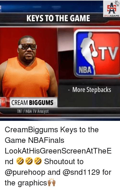 Memes, Nba, and The Game: KEYS TO THE GAME  SPICE  ADAMS  NBA  More Stepbacks  CREAM  BIGGUMS  TNT NBA IVAnalyst CreamBiggums Keys to the Game NBAFinals LookAtHisGreenScreenAtTheEnd 🤣🤣🤣 Shoutout to @purehoop and @snd1129 for the graphics🙌🏾