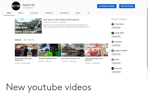 Life, Lol, and Mario Kart: Keytro HD  KEYTRO  CUSTOMIZE CHANNEL  CREATOR STUDIO  13 subscribers  HOME  CHANNELS  VIDEOS  PLAYLISTS  DISCUSSION  ABOUT  FEATURED CHANNELS  Best place in New Zealand (Edit/Vlog) 4k  Keytro HD 24 views 1 month ago  Make sure to subscribe and drop a like. Music Everyday (ASAP Rocky) -  https://www.youtube.com/watch?v-UtZBA1bVbcs I like me better (Lauv)  Best  place i  New Zealand 15:02  Value Absent  SUBSCRIBE  Clarity Sleetz  SUBSCRIBE  Uploads PLAY ALL  Kian Read  SUBSCRIBE  Double Comeback  atc  SUBSCRIBE  2:18  2:22  3:40  1:57  He Sliced His Hand Open  (Keytro HD)  22 views 22 hours ago  The BEST Weekend Ever!!!!  Mario Kart in Real Life...lol  Insane Cap Bombs (must  watch) 4K  Axden  9 views 2 weeks a  24 views.1 day ago  18 views.3 weeks ago  SUBSCRIBE  Keytro HD  SUBSCRIBE New youtube videos
