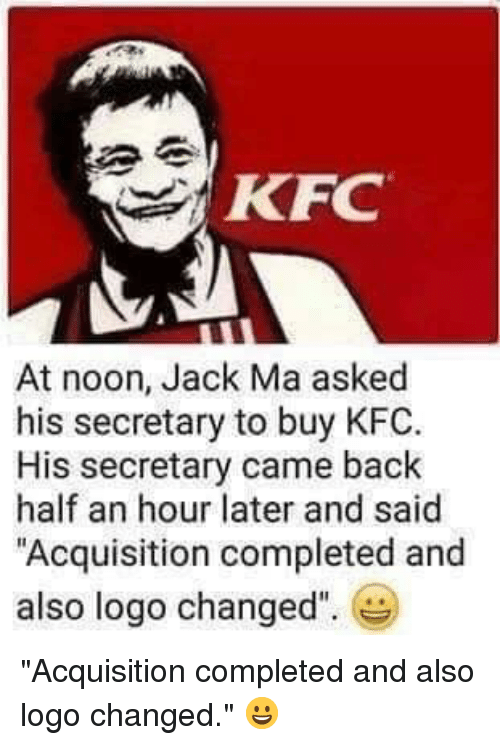 """Kfc, Terrible Facebook, and Back: KFC  At noon, Jack Ma asked  his secretary to buy KFC  His secretary came back  half an hour later and said  Acquisition completed and  also logo changed"""""""