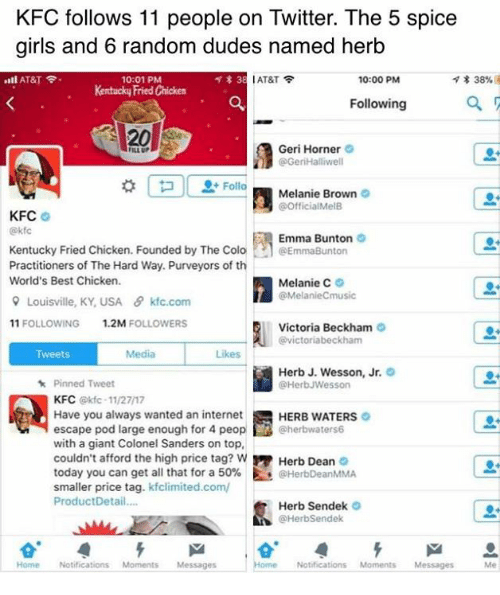 Girls, Internet, and Kfc: KFC follows 11 people on Twitter. The 5 spice  girls and 6 random dudes named herb  ..ll AT&T令.  l AT&T令  * 38%  10:01 PM  Kentucky Fried Chicken  10:00 PM  Following  20  Geri Horner  @GeriHalliwell  ILL UP  Melanie Brown  @OfficialMelB  KFC  @kf  Emma Bunton  Kentucky Fried Chicken. Founded by The Colo·h @EmmaBurton  Practitioners of The Hard Way. Purveyors of th  World's Best Chicken.  Melanie C。  @MelanieCmusic  유 Louisville. KY,USA  θ kfc.com  11 FOLLOWING  1.2M FOLLOWERS  Victoria Beckham  @victoriabeckham  Tweets  Media  Likes  Herb J. Wesson, Jr.  @HerbJWesson  Pinned Tweet  KFC @kfc-11/27/17  Have you always wanted an internet  escape pod large enough for 4 peop@herbwaters6  with a giant Colonel Sanders on top,  couldn't afford the high price tag? w Herb Dean  today you can get all that for a 50%. Es @HerbDeanMMA  smaller price tag. kfclimited.com/  ProductDetail...  HERB WATERS  Herb Sendek  @HerbSendek  Home Notifications MomentsMessages  Home Notifications Moments Messages Me