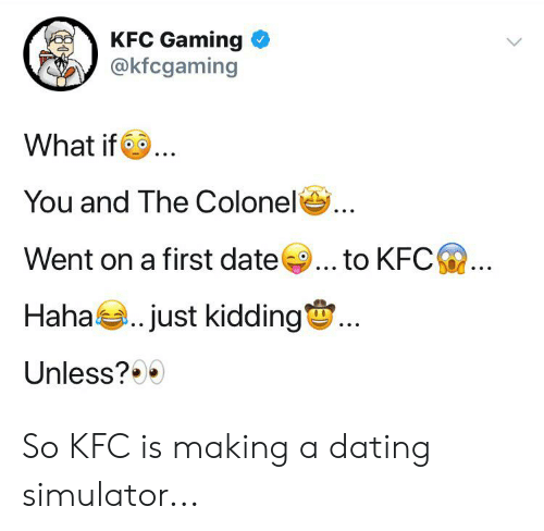 Dating, Kfc, and Date: KFC Gaming  @kfcgaming  What if.  You and The Colonel  Went on a first date  to KFC  Haha just kidding  Unless? So KFC is making a dating simulator...