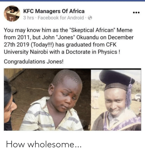 """Africa, Android, and Facebook: KFC Managers Of Africa  3 hrs · Facebook for Android -  You may know him as the """"Skeptical African"""" Meme  from 2011, but John """"Jones"""" Okuandu on December  27th 2019 (Today!!) has graduated from CFK  University Nairobi with a Doctorate in Physics !  Congradulations Jones! How wholesome…"""