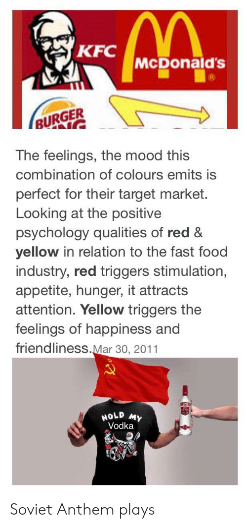 Fast Food, Food, and Kfc: KFC  McDonald's  BURGER  The feelings, the mood this  combination of colours emits is  perfect for their target market.  Looking at the positive  psychology qualities of red &  yellow in relation to the fast food  industry, red triggers stimulation,  appetite, hunger, it attracts  attention. Yellow triggers the  feelings of happiness and  friendliness.Mar 30, 2011  HOLD  Vodka Soviet Anthem plays
