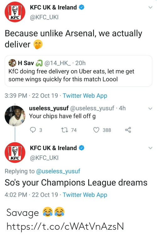 Arsenal, Kfc, and Savage: KFC UK & Ireland  @KFC_UKI  KFC  Because unlike Arsenal, we actually  deliver  H Sav @14_HK_ 20h  KfC doing free delivery on Uber eats, let me get  some wings quickly for this match Loool  3:39 PM 22 Oct 19 Twitter Web App   useless_yusuf @useless_yusuf4h  Your chips have fell off g  L1 74  388  3  KFC UK & Ireland  @KFC_UKI  KFC  Replying to @useless_yusuf  So's your Champions League dreams  4:02 PM 22 Oct 19 Twitter Web App Savage 😂😂 https://t.co/cWAtVnAzsN