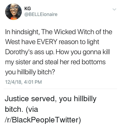 Ass, Bitch, and Blackpeopletwitter: KG  @BELLEionaire  In hindsight, The Wicked Witch of the  West have EVERY reason to light  Dorothy's ass up. How you gonna kil  my sister and steal her red bottoms  you hillbilly bitch?  12/4/18, 4:01 PM Justice served, you hillbilly bitch. (via /r/BlackPeopleTwitter)