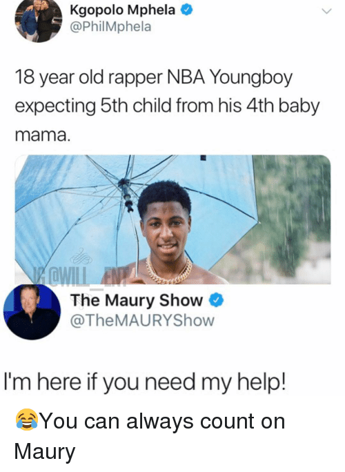 Maury, Memes, and Nba: Kgopolo Mphela  @PhilMphela  18 year old rapper NBA Youngboy  expecting 5th child from his 4th baby  mama.  The Maury ShowO  @TheMAURYShow  I'm here if you need my help! 😂You can always count on Maury
