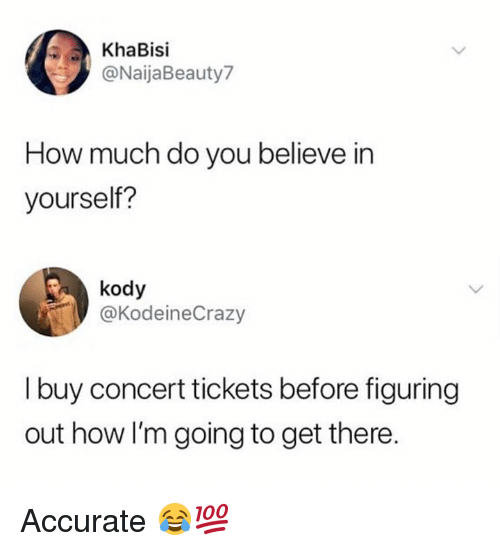 Dank, 🤖, and How: KhaBisi  @NaijaBeauty7  How much do you believe in  yourself?  kody  @KodeineCrazy  I buy concert tickets before figuring  out how I'm going to get there Accurate 😂💯