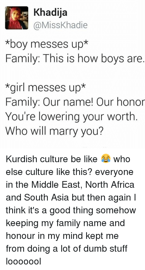Africa, Be Like, and Dumb: Khadija  a Miss Khadie  *boy messes up*  Family: This is how boys are  *girl messes up*  Family: Our name! Our honor  You're lowering your worth  Who will marry you? Kurdish culture be like 😂 who else culture like this? everyone in the Middle East, North Africa and South Asia but then again I think it's a good thing somehow keeping my family name and honour in my mind kept me from doing a lot of dumb stuff looooool