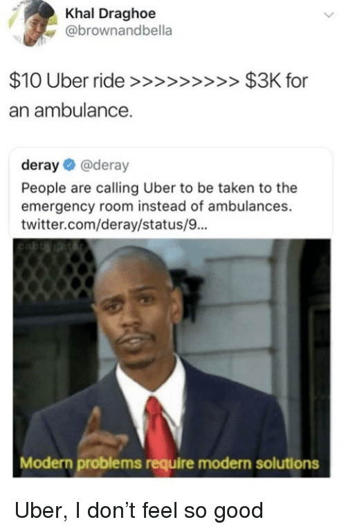 Reddit, Taken, and Twitter: Khal Draghoe  @brownandbella  an ambulance.  deray @deray  People are calling Uber to be taken to the  emergency room instead of ambulances.  twitter.com/deray/status/9...  Modern problems require modern solutions