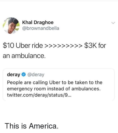America, Taken, and Twitter: Khal Draghoe  @brownandbella  an ambulance.  deray@deray  People are calling Uber to be taken to the  emergency room instead of ambulances.  twitter.com/deray/status/9..