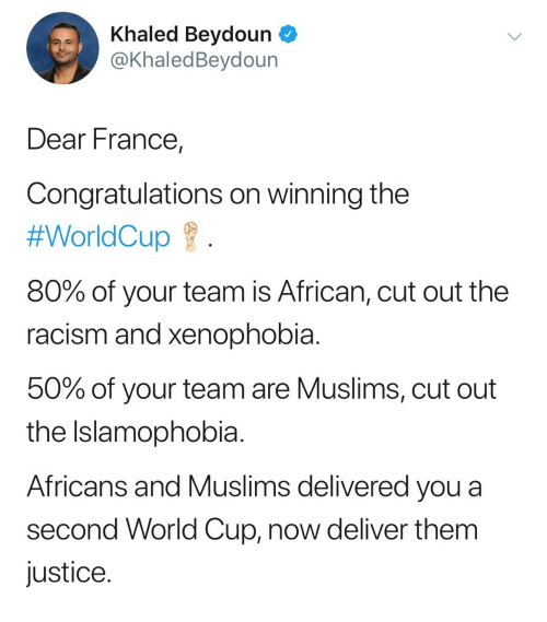 Racism, World Cup, and Congratulations: Khaled Beydoun  @KhaledBeydoun  Dear France,  Congratulations on winning the  #WorldCup  80% of your team is African, cut out the  racism and xenophobia  50% of your team are Muslims, cut out  the Islamophobia  Africans and Muslims delivered you a  second World Cup, now deliver them  justice