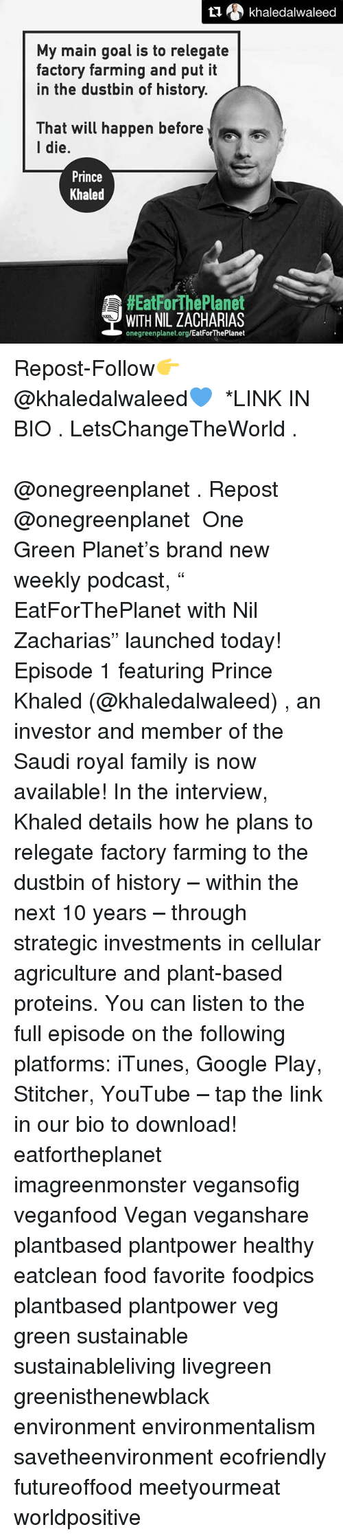 "Family, Food, and Google: khaledalwaleed  My main goal is to relegate  factory farming and put it  in the dustbin of history.  That will happen before  I die  Prince  Khaled  HEatForThePlanet  WITH NIL ZACHARIAS  onegreenplanet.org/EatForThePlanet Repost-Follow👉 @khaledalwaleed💙 ・・・ *LINK IN BIO . LetsChangeTheWorld . بودكاست مع الأصدقاء في @onegreenplanet . Repost @onegreenplanet ・・・ One Green Planet's brand new weekly podcast, "" EatForThePlanet with Nil Zacharias"" launched today! Episode 1 featuring Prince Khaled (@khaledalwaleed) , an investor and member of the Saudi royal family is now available! In the interview, Khaled details how he plans to relegate factory farming to the dustbin of history – within the next 10 years – through strategic investments in cellular agriculture and plant-based proteins. You can listen to the full episode on the following platforms: iTunes, Google Play, Stitcher, YouTube – tap the link in our bio to download! eatfortheplanet imagreenmonster vegansofig veganfood Vegan veganshare plantbased plantpower healthy eatclean food favorite foodpics plantbased plantpower veg green sustainable sustainableliving livegreen greenisthenewblack environment environmentalism savetheenvironment ecofriendly futureoffood meetyourmeat worldpositive"