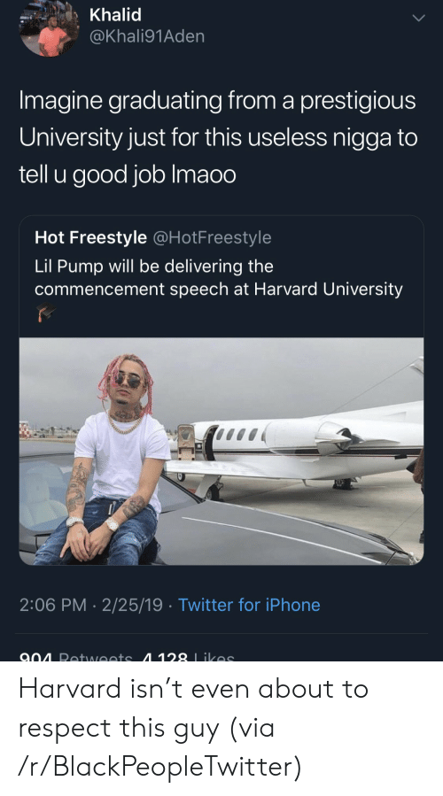 Blackpeopletwitter, Iphone, and Respect: Khalid  @Khali91Aden  Imagine graduating from a prestigious  University just for this useless nigga to  tell u good job Imaoo  Hot Freestyle @HotFreestyle  Lil Pump will be delivering the  commencement speech at Harvard University  2:06 PM 2/25/19 Twitter for iPhone Harvard isn't even about to respect this guy (via /r/BlackPeopleTwitter)