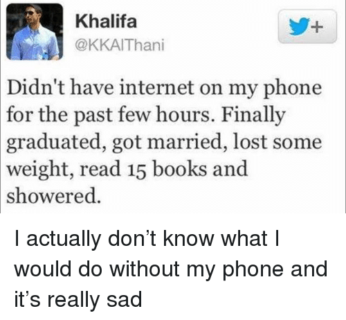 Books, Funny, and Internet: Khalifa  @KKAIThani  Didn't  have internet on my phone  for  the past few hours. Finally  graduated,  got married, lost some  weight, read 15 books and  showered. I actually don't know what I would do without my phone and it's really sad