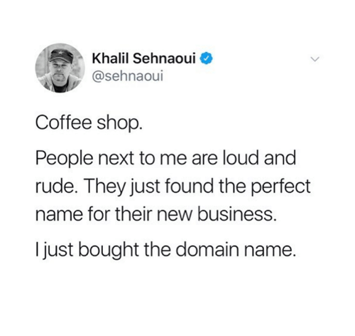 Rude, Business, and Coffee: Khalil Sehnaoui o  @sehnaoui  Coffee shop.  People next to me are loud and  rude. They just found the perfect  name for their new business.  I just bought the domain name.
