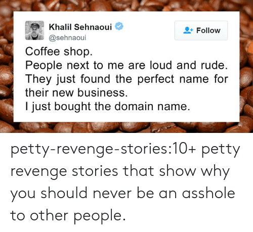 Petty, Revenge, and Rude: Khalil Sehnaoui  @sehnaoui  Follow  Coffee shop.  People next to me are loud and rude.  They just found the perfect name for  their new business.  I just bought the domain name. petty-revenge-stories:10+ petty revenge stories that show why you should never be an asshole to other people.