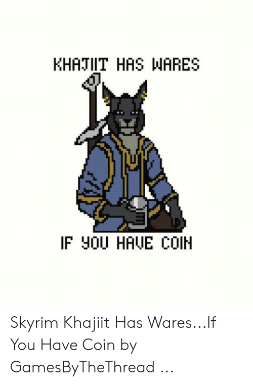 Skyrim, You, and  Coin: KHATIIT HAS WARES  IF Y0U HAUE COIH Skyrim Khajiit Has Wares...If You Have Coin by GamesByTheThread ...