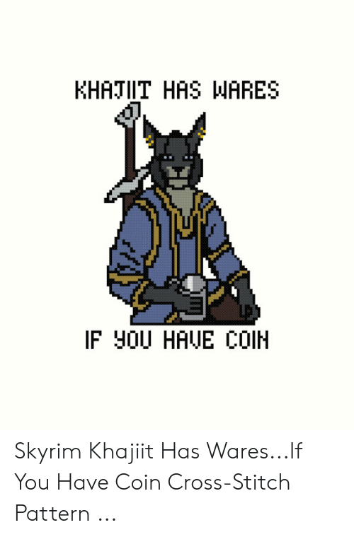 Skyrim, Cross, and Stitch: KHATIIT HAS WARES  IF y0U HAUE COIH Skyrim Khajiit Has Wares...If You Have Coin Cross-Stitch Pattern ...
