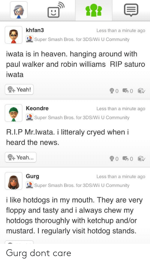 Community, Heaven, and News: khfan3  Less than a minute ago  Super Smash Bros. for 3DS/Wi U Community  wata is in heaven. hanging around with  paul walker and robin williams RIP saturo  wata  Yeah!  Keondre  Less than a minute ago  Super Smash Bros, for 3DS/MiI Community  Super Smash Bros. for 3DS/Wii U Community  R.I.P Mr.lwata. i litteraly cryed when i  heard the news.  Yeah...  Gurg  Less than a minute ago  Super Smash Bros. for 3DS/Wi U Community  like hotdogs in my mouth. They are very  floppy and tasty and i always chew my  hotdogs thoroughly with ketchup and/or  mustard. I regularly visit hotdog stands. Gurg dont care