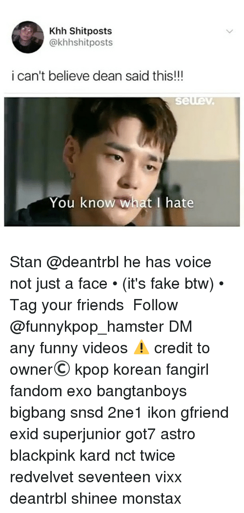 Fake, Friends, and Funny: Khh Shitposts  @khhshitposts  i can't believe dean said this!!!  You know what I hate Stan @deantrbl he has voice not just a face • (it's fake btw) • 》Tag your friends 》》 Follow @funnykpop_hamster 》》》DM any funny videos ⚠ credit to owner© kpop korean fangirl fandom exo bangtanboys bigbang snsd 2ne1 ikon gfriend exid superjunior got7 astro blackpink kard nct twice redvelvet seventeen vixx deantrbl shinee monstax