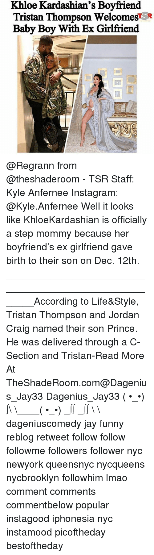 Ex's, Funny, and Instagram: Khloe Kardashian's Boyfriend  Tristan Thompson Welcomes*  Baby Boy With Ex Girlfriend @Regrann from @theshaderoom - TSR Staff: Kyle Anfernee Instagram: @Kyle.Anfernee Well it looks like KhloeKardashian is officially a step mommy because her boyfriend's ex girlfriend gave birth to their son on Dec. 12th. _______________________________________________________According to Life&Style, Tristan Thompson and Jordan Craig named their son Prince. He was delivered through a C-Section and Tristan-Read More At TheShadeRoom.com@Dagenius_Jay33 Dagenius_Jay33 ( •_•) ∫\ \____( •_•) _∫∫ _∫∫ɯ \ \ dageniuscomedy jay funny reblog retweet follow follow followme followers follower nyc newyork queensnyc nycqueens nycbrooklyn followhim lmao comment comments commentbelow popular instagood iphonesia nyc instamood picoftheday bestoftheday