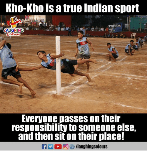 True, Indian, and Responsibility: Kho-Kho is a true Indian sport  AUGHINO  Everyone passes on theilr  responsibility to someone else,  and then sit on their place!