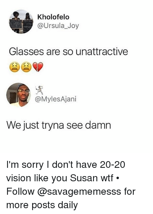 Memes, Sorry, and Wtf: Kholofelo  @Ursula_Joy  Glasses are so unattractive  @MylesAjani  We just tryna see damn I'm sorry I don't have 20-20 vision like you Susan wtf • Follow @savagememesss for more posts daily