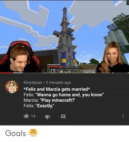 "Goals, Minecraft, and Home: Khrystyian 2 minutes ago  *Felix and Marzia gets married*  Felix: ""Wanna go home and, you know""  Marzia: ""Play minecraft?'  Felix: ""Exactly""  14 Goals 😤"