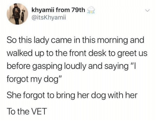 "Dank, Desk, and 🤖: khyamii from 79th  @itsKhyamii  So this lady came in this morning and  walked up to the front desk to greet us  before gasping loudly and saying""l  forgot my dog""  She forgot to bring her dog with her  To the VET"