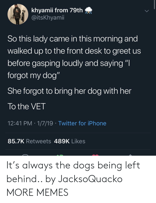 """Dank, Dogs, and Iphone: khyamii from 79th  @itsKhyamii  So this lady came in this morning and  walked up to the front desk to greet us  before gasping loudly and saying """"I  forgot my dog""""  She forgot to bring her dog with her  To the VET  12:41 PM 1/7/19 Twitter for iPhone  85.7K Retweets 489K Likes It's always the dogs being left behind.. by JacksoQuacko MORE MEMES"""